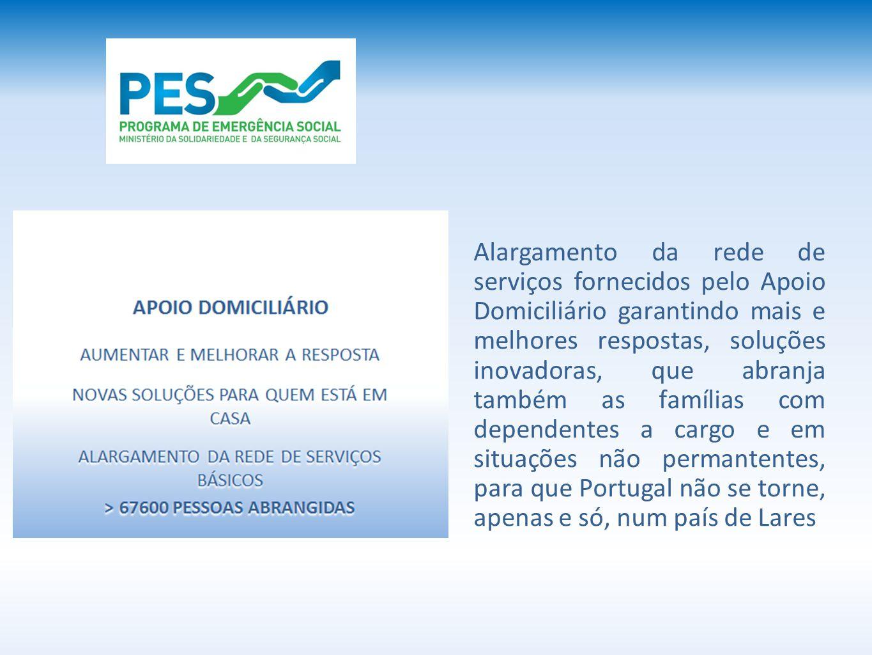 Alargamento da rede de serviços fornecidos pelo Apoio Domiciliário garantindo mais e melhores respostas, soluções inovadoras, que abranja também as famílias com dependentes a cargo e em situações não permantentes, para que Portugal não se torne, apenas e só, num país de Lares