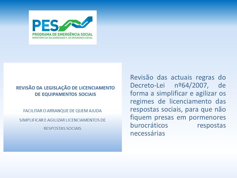 Revisão das actuais regras do Decreto-Lei nº64/2007, de forma a simplificar e agilizar os regimes de licenciamento das respostas sociais, para que não fiquem presas em pormenores burocráticos respostas necessárias