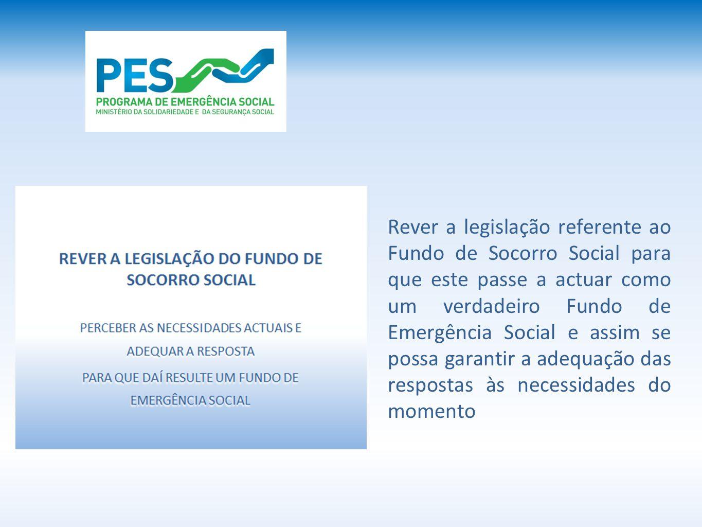 Rever a legislação referente ao Fundo de Socorro Social para que este passe a actuar como um verdadeiro Fundo de Emergência Social e assim se possa garantir a adequação das respostas às necessidades do momento