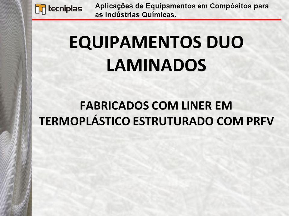 EQUIPAMENTOS DUO LAMINADOS FABRICADOS COM LINER EM TERMOPLÁSTICO ESTRUTURADO COM PRFV Aplicações de Equipamentos em Compósitos para as Indústrias Quím