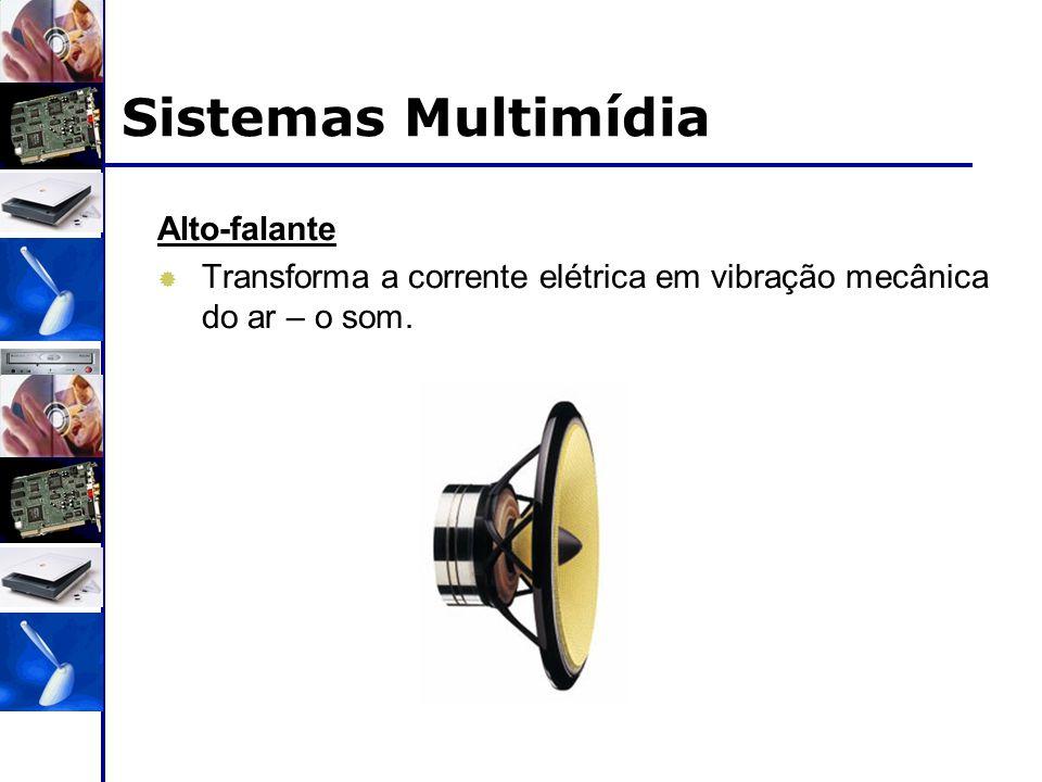 Alto-falante  Transforma a corrente elétrica em vibração mecânica do ar – o som. Sistemas Multimídia