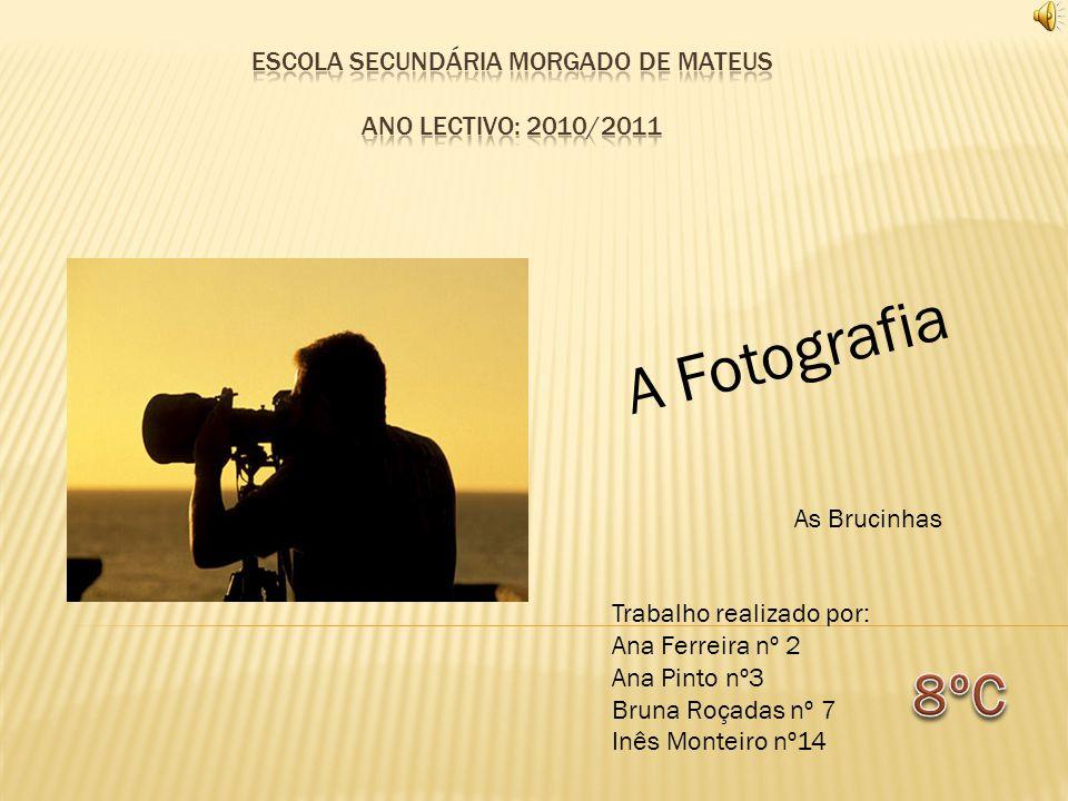 A Fotografia Trabalho realizado por: Ana Ferreira nº 2 Ana Pinto nº3 Bruna Roçadas nº 7 Inês Monteiro nº14 As Brucinhas