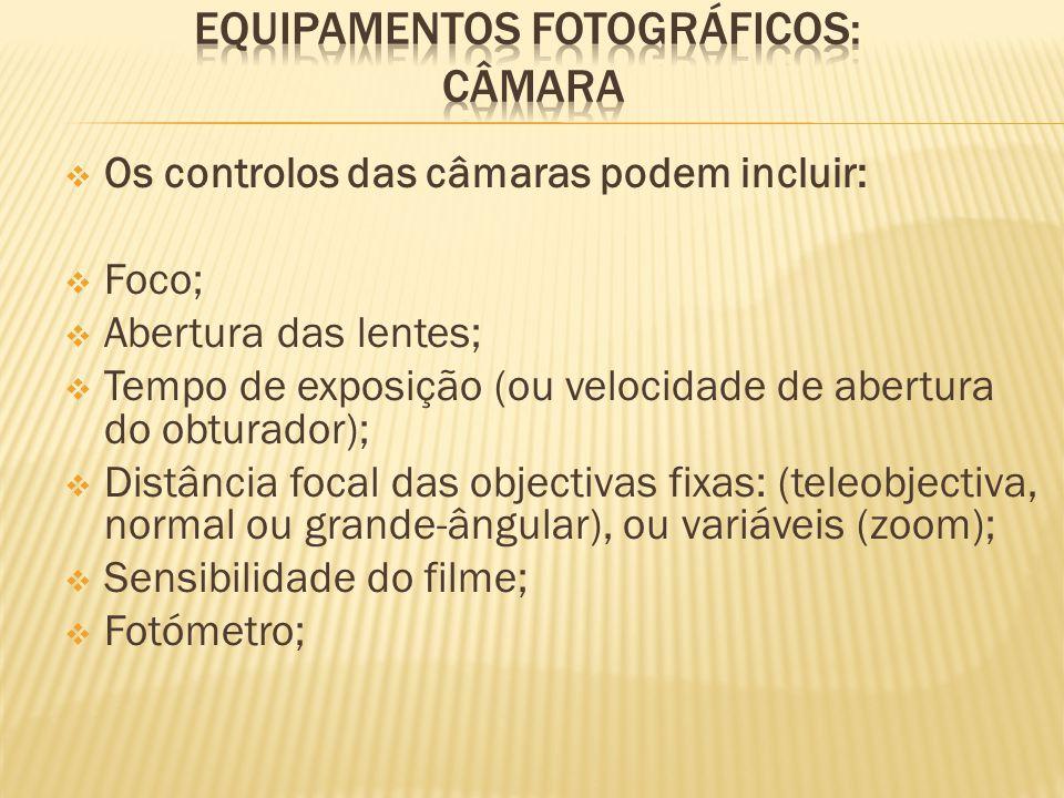  Os controlos das câmaras podem incluir:  Foco;  Abertura das lentes;  Tempo de exposição (ou velocidade de abertura do obturador);  Distância focal das objectivas fixas: (teleobjectiva, normal ou grande-ângular), ou variáveis (zoom);  Sensibilidade do filme;  Fotómetro;