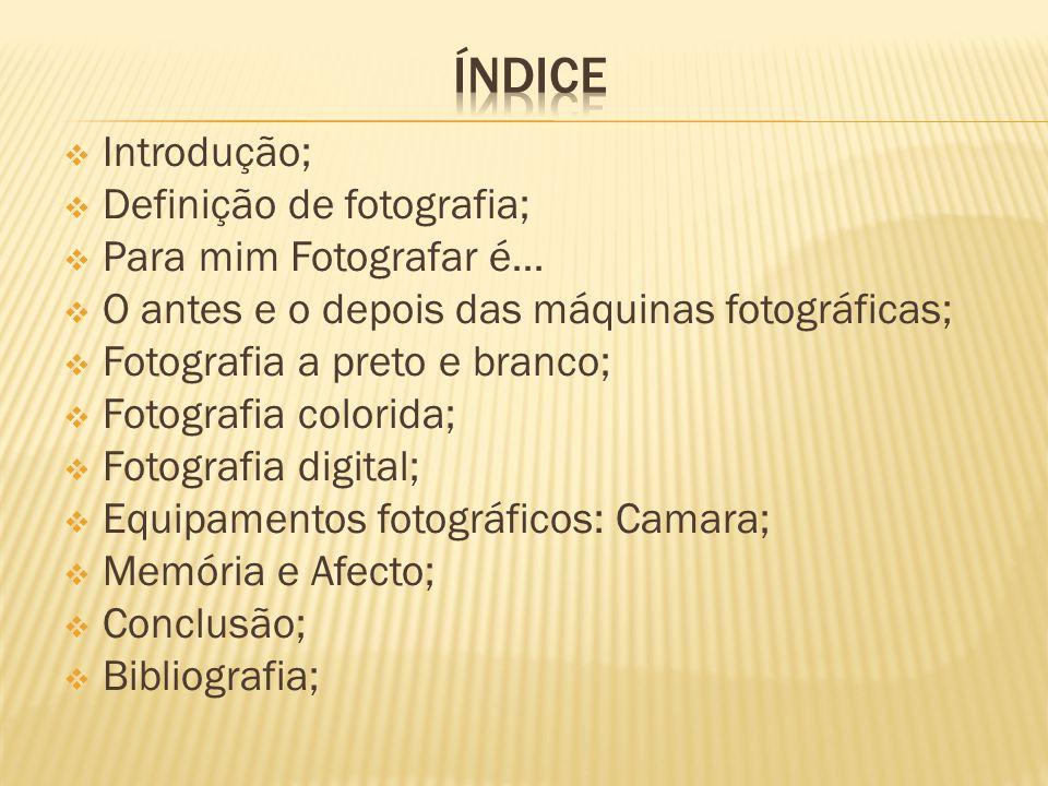  Introdução;  Definição de fotografia;  Para mim Fotografar é…  O antes e o depois das máquinas fotográficas;  Fotografia a preto e branco;  Fotografia colorida;  Fotografia digital;  Equipamentos fotográficos: Camara;  Memória e Afecto;  Conclusão;  Bibliografia;