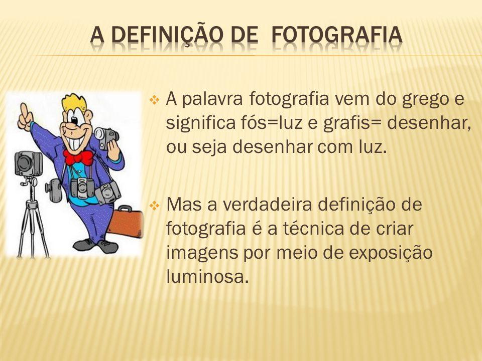  A palavra fotografia vem do grego e significa fós=luz e grafis= desenhar, ou seja desenhar com luz.