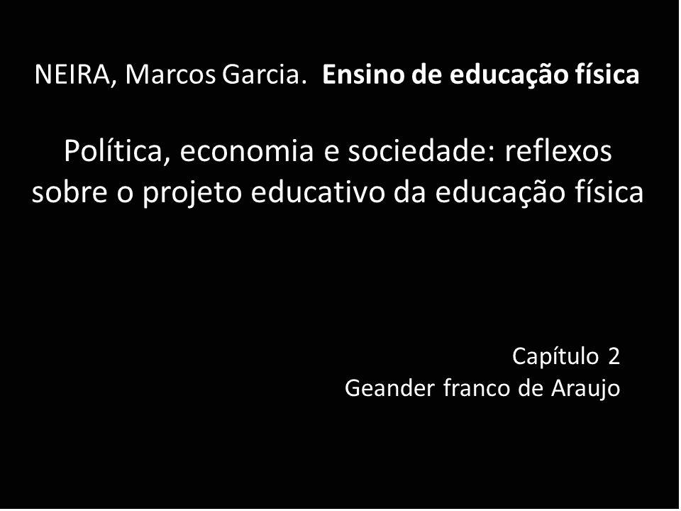 Política, economia e sociedade: reflexos sobre o projeto educativo da educação física NEIRA, Marcos Garcia. Ensino de educação física Capítulo 2 Geand