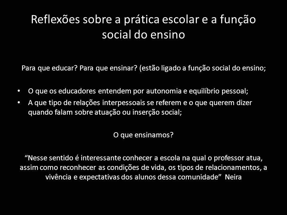 Reflexões sobre a prática escolar e a função social do ensino Para que educar? Para que ensinar? (estão ligado a função social do ensino; O que os edu