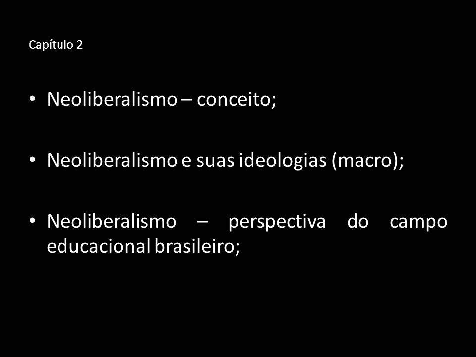 Capítulo 2 Neoliberalismo – conceito; Neoliberalismo e suas ideologias (macro); Neoliberalismo – perspectiva do campo educacional brasileiro;