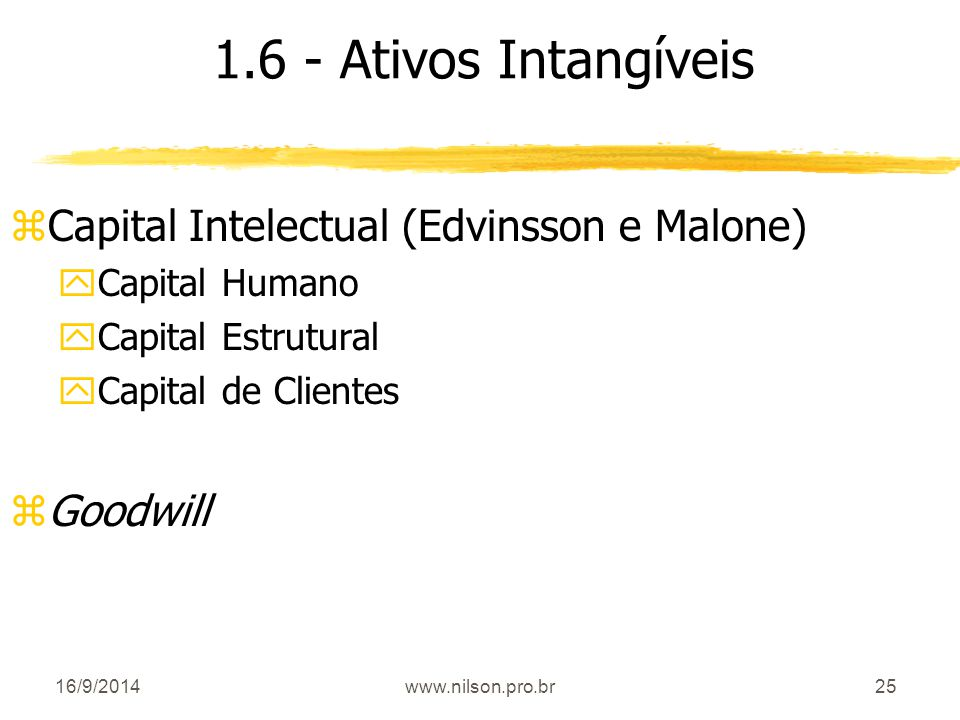 25 1.6 - Ativos Intangíveis zCapital Intelectual (Edvinsson e Malone) yCapital Humano yCapital Estrutural yCapital de Clientes zGoodwill 16/9/2014www.nilson.pro.br