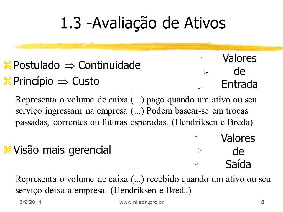 8 1.3 -Avaliação de Ativos zPostulado  Continuidade zPrincípio  Custo zVisão mais gerencial Valores de Entrada Valores de Saída Representa o volume