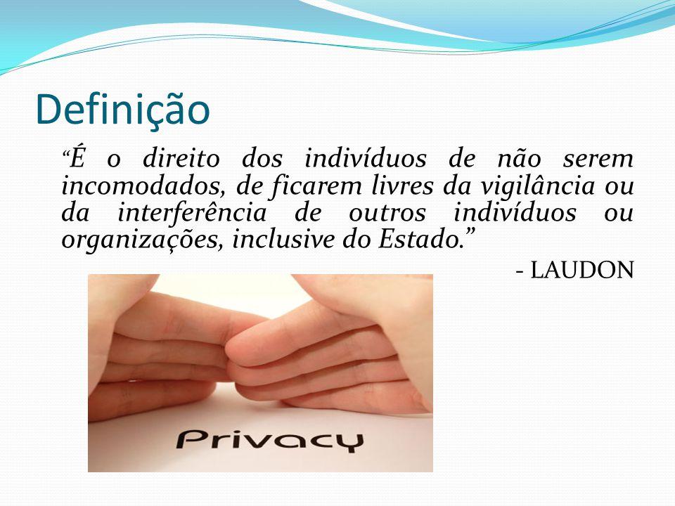 Definição É o direito dos indivíduos de não serem incomodados, de ficarem livres da vigilância ou da interferência de outros indivíduos ou organizações, inclusive do Estado. - LAUDON