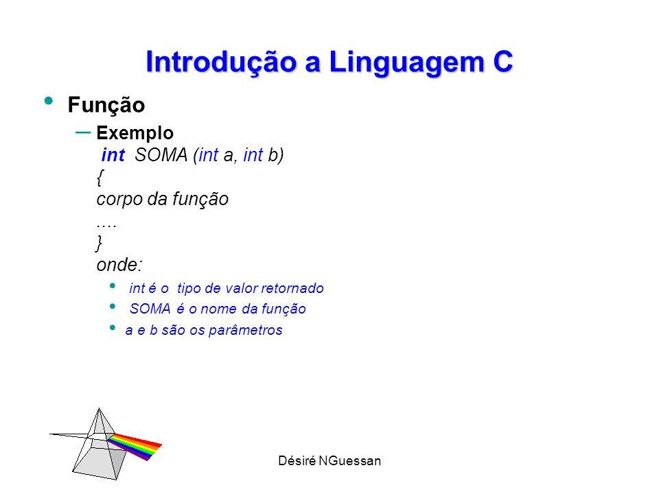 Désiré NGuessan Introdução a Linguagem C Estrutura de um programa em C: protótipos das funções; programa principal nome_função (lista de parâmetros) { corpo da função } implementações de funções { corpo da função } 1 2 3