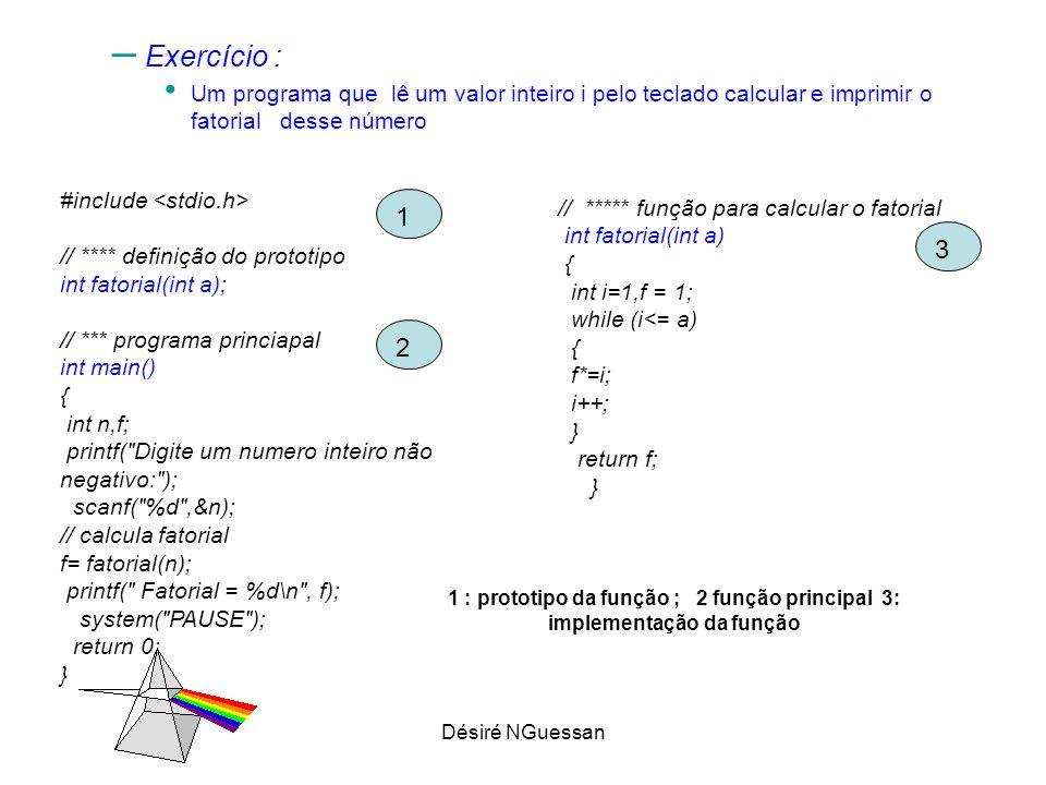 Désiré NGuessan – Exercício : Um programa que lê um valor inteiro i pelo teclado calcular e imprimir o fatorial desse número #include // **** definição do prototipo int fatorial(int a); // *** programa princiapal int main() { int n,f; printf( Digite um numero inteiro não negativo: ); scanf( %d ,&n); // calcula fatorial f= fatorial(n); printf( Fatorial = %d\n , f); system( PAUSE ); return 0; } // ***** função para calcular o fatorial int fatorial(int a) { int i=1,f = 1; while (i<= a) { f*=i; i++; } return f; } 1 2 3 1 : prototipo da função ; 2 função principal 3: implementação da função