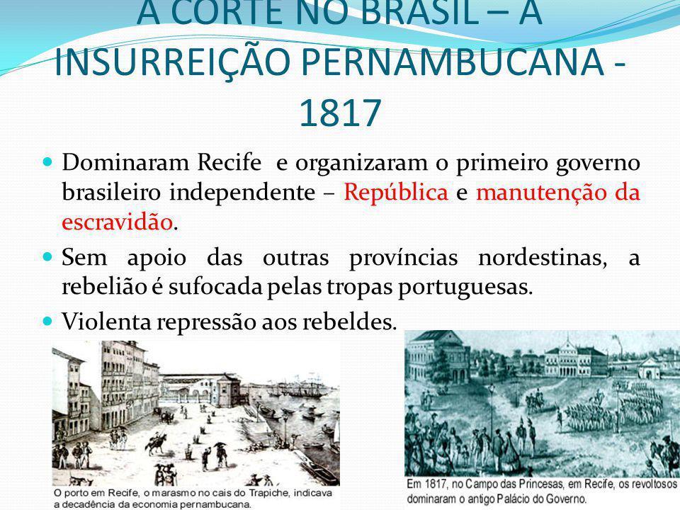 A CORTE NO BRASIL – A INSURREIÇÃO PERNAMBUCANA - 1817 Dominaram Recife e organizaram o primeiro governo brasileiro independente – República e manutenç