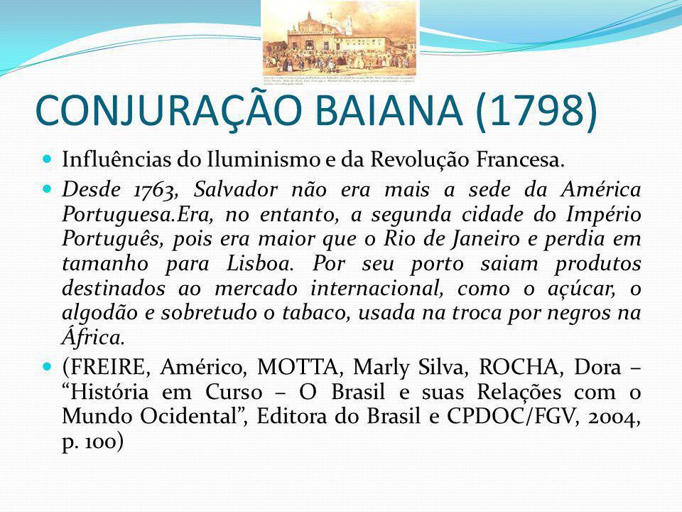 CONJURAÇÃO BAIANA (1798) Influências do Iluminismo e da Revolução Francesa. Desde 1763, Salvador não era mais a sede da América Portuguesa.Era, no ent