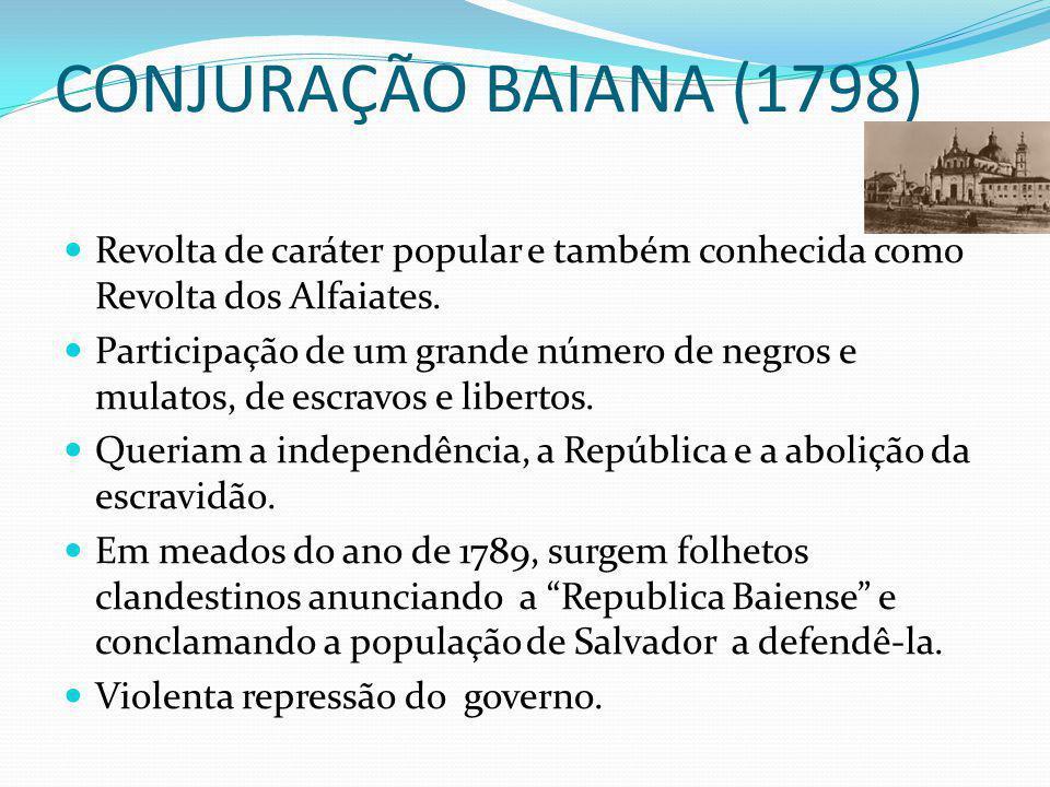 CONJURAÇÃO BAIANA (1798) Revolta de caráter popular e também conhecida como Revolta dos Alfaiates. Participação de um grande número de negros e mulato