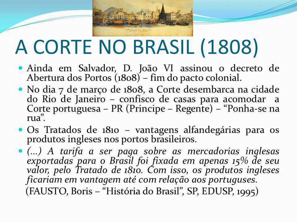 A CORTE NO BRASIL (1808) Ainda em Salvador, D. João VI assinou o decreto de Abertura dos Portos (1808) – fim do pacto colonial. No dia 7 de março de 1