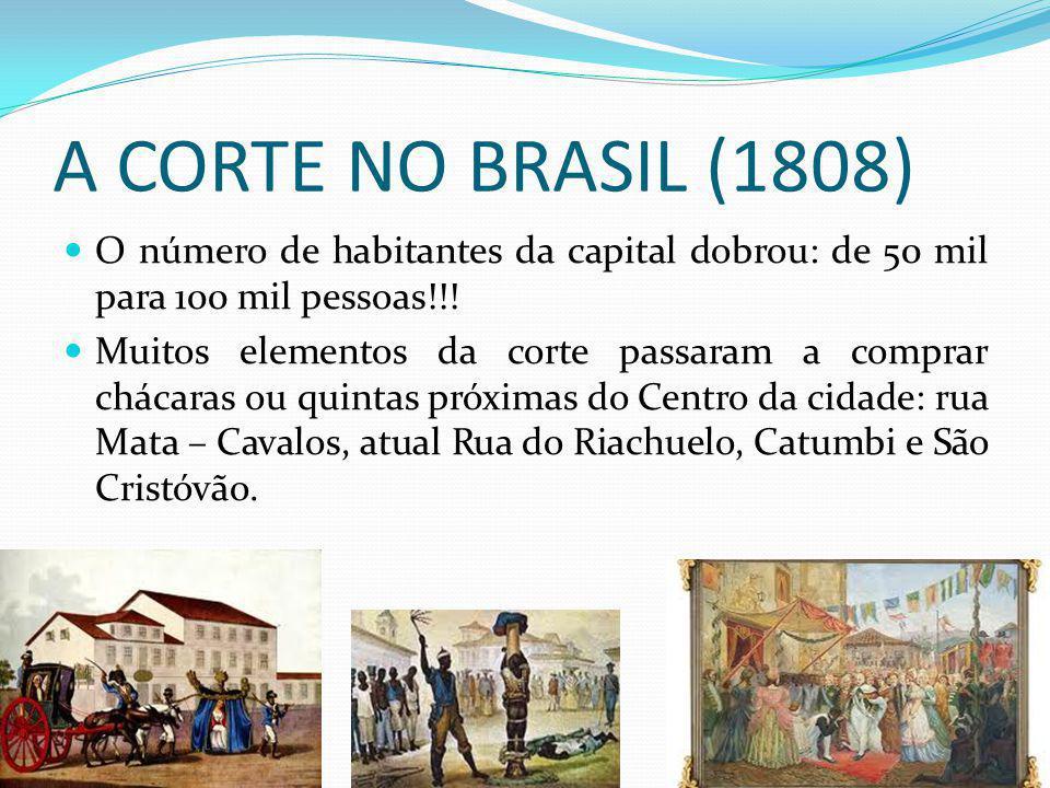 A CORTE NO BRASIL (1808) O número de habitantes da capital dobrou: de 50 mil para 100 mil pessoas!!! Muitos elementos da corte passaram a comprar chác