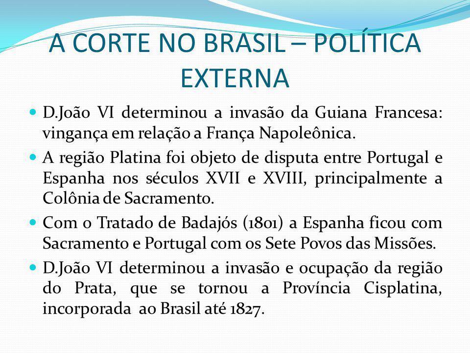 A CORTE NO BRASIL – POLÍTICA EXTERNA D.João VI determinou a invasão da Guiana Francesa: vingança em relação a França Napoleônica. A região Platina foi