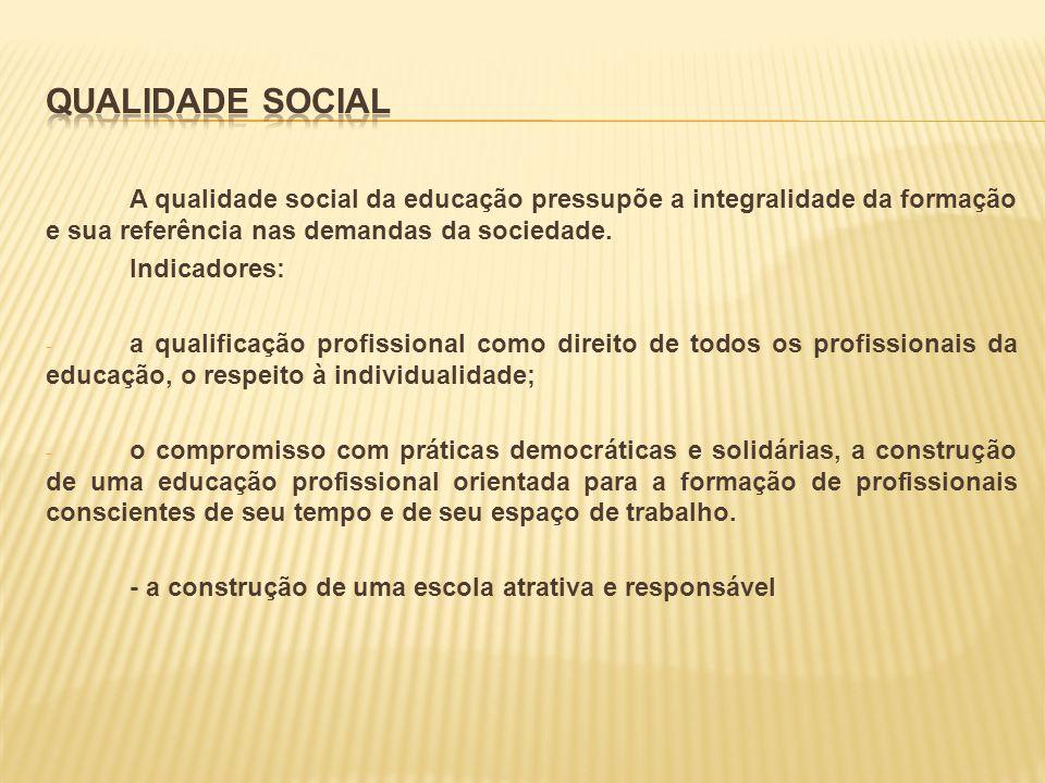 A qualidade social da educação pressupõe a integralidade da formação e sua referência nas demandas da sociedade. Indicadores: - a qualificação profiss