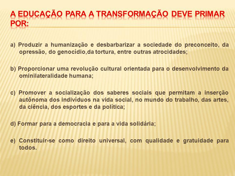a) Produzir a humanização e desbarbarizar a sociedade do preconceito, da opressão, do genocídio,da tortura, entre outras atrocidades; b) Proporcionar