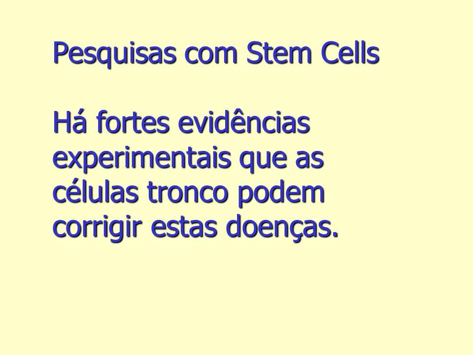 Pesquisas com Stem Cells Há fortes evidências experimentais que as células tronco podem corrigir estas doenças.