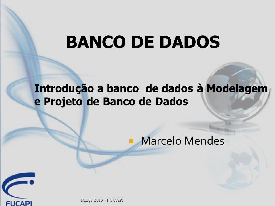 Março 2013 - FUCAPI Introdução a banco de dados à Modelagem e Projeto de Banco de Dados  Marcelo Mendes BANCO DE DADOS