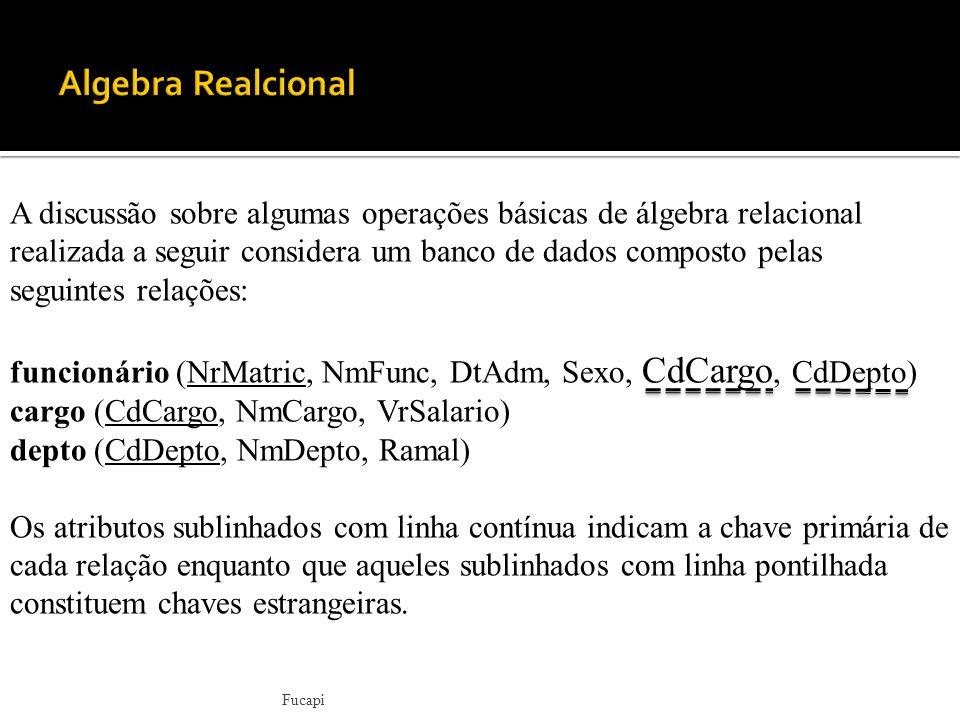 Fucapi A discussão sobre algumas operações básicas de álgebra relacional realizada a seguir considera um banco de dados composto pelas seguintes relações: funcionário (NrMatric, NmFunc, DtAdm, Sexo, CdCargo, CdDepto) cargo (CdCargo, NmCargo, VrSalario) depto (CdDepto, NmDepto, Ramal) Os atributos sublinhados com linha contínua indicam a chave primária de cada relação enquanto que aqueles sublinhados com linha pontilhada constituem chaves estrangeiras.