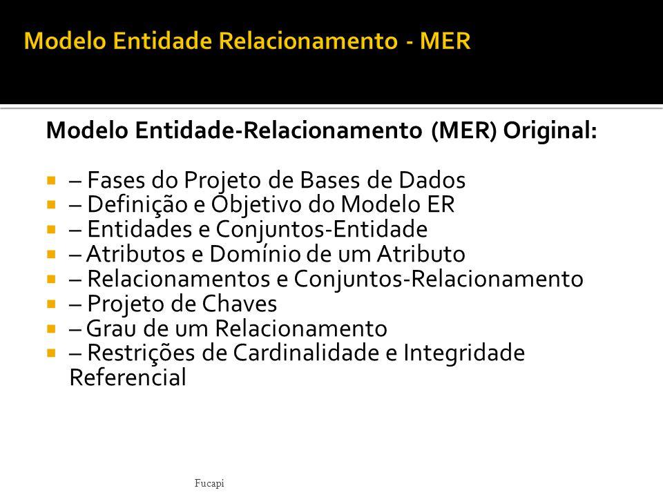 Modelo Entidade-Relacionamento (MER) Original:  – Fases do Projeto de Bases de Dados  – Definição e Objetivo do Modelo ER  – Entidades e Conjuntos-Entidade  – Atributos e Domínio de um Atributo  – Relacionamentos e Conjuntos-Relacionamento  – Projeto de Chaves  – Grau de um Relacionamento  – Restrições de Cardinalidade e Integridade Referencial Fucapi