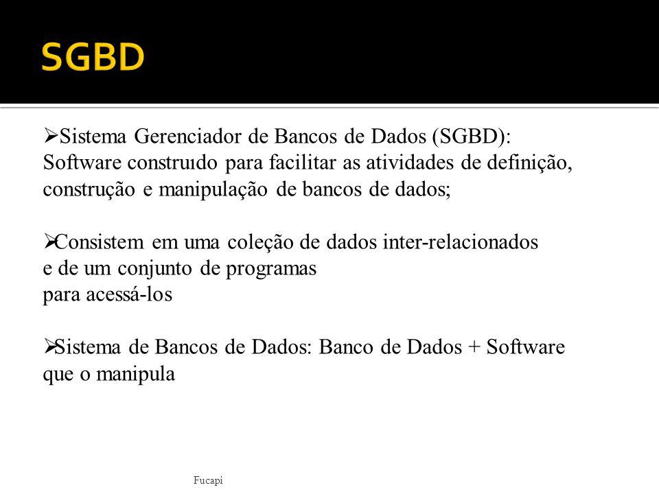 Fucapi  Sistema Gerenciador de Bancos de Dados (SGBD): Software construıdo para facilitar as atividades de definição, construção e manipulação de bancos de dados;  Consistem em uma coleção de dados inter-relacionados e de um conjunto de programas para acessá-los  Sistema de Bancos de Dados: Banco de Dados + Software que o manipula