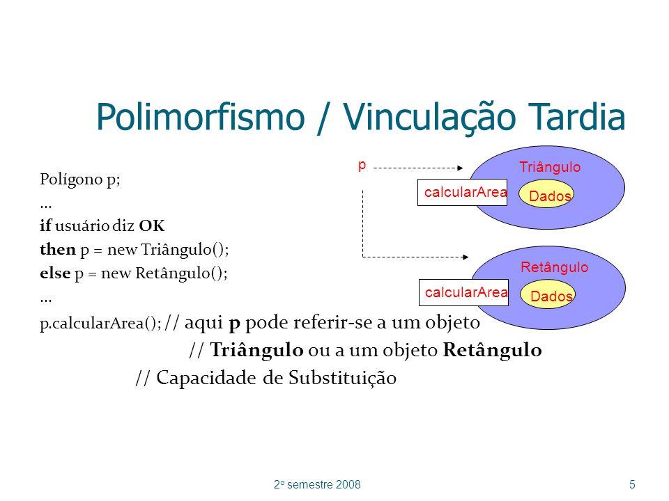 Permite a cada objeto responder a um formato de mensagem da maneira apropriada à classe (ou subclasse) da qual foi instanciado Uma mesma operação pode apresentar comportamentos diferentes em classes (ou subclasses) distintas Uma operação pode ter diferentes implementações, isto é, mais de um método pode implementá-la 2 o semestre 20086 Polimorfismo