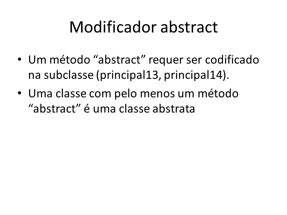 Modificador abstract Um método abstract requer ser codificado na subclasse (principal13, principal14).