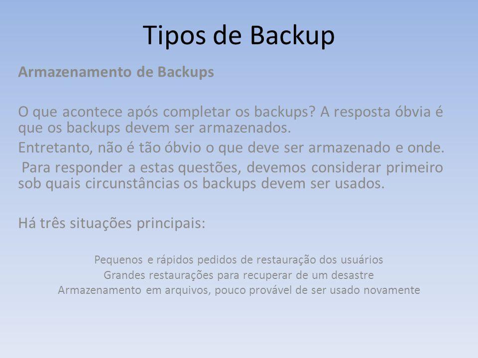 Tipos de Backup Armazenamento de Backups O que acontece após completar os backups? A resposta óbvia é que os backups devem ser armazenados. Entretanto