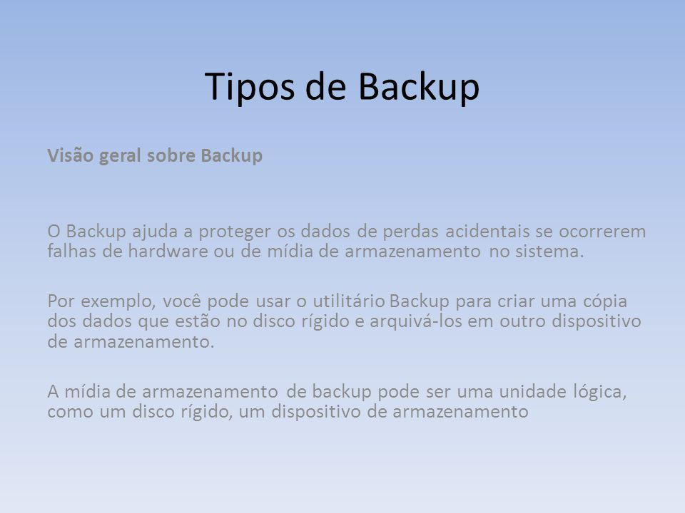 Visão geral sobre Backup O Backup ajuda a proteger os dados de perdas acidentais se ocorrerem falhas de hardware ou de mídia de armazenamento no siste