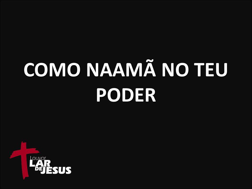 COMO NAAMÃ NO TEU PODER