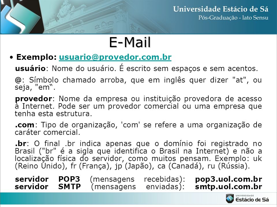 Exemplo: usuario@provedor.com.brusuario@provedor.com.br usuário: Nome do usuário. É escrito sem espaços e sem acentos. @: Símbolo chamado arroba, que