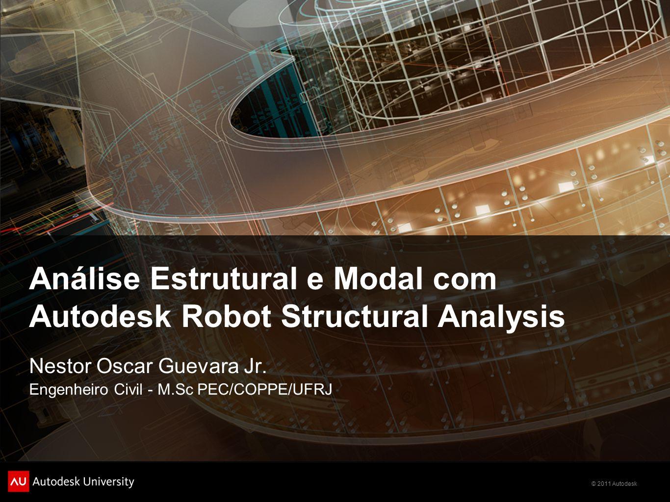 © 2011 Autodesk Análise Estrutural e Modal com Autodesk Robot Structural Analysis Nestor Oscar Guevara Jr.