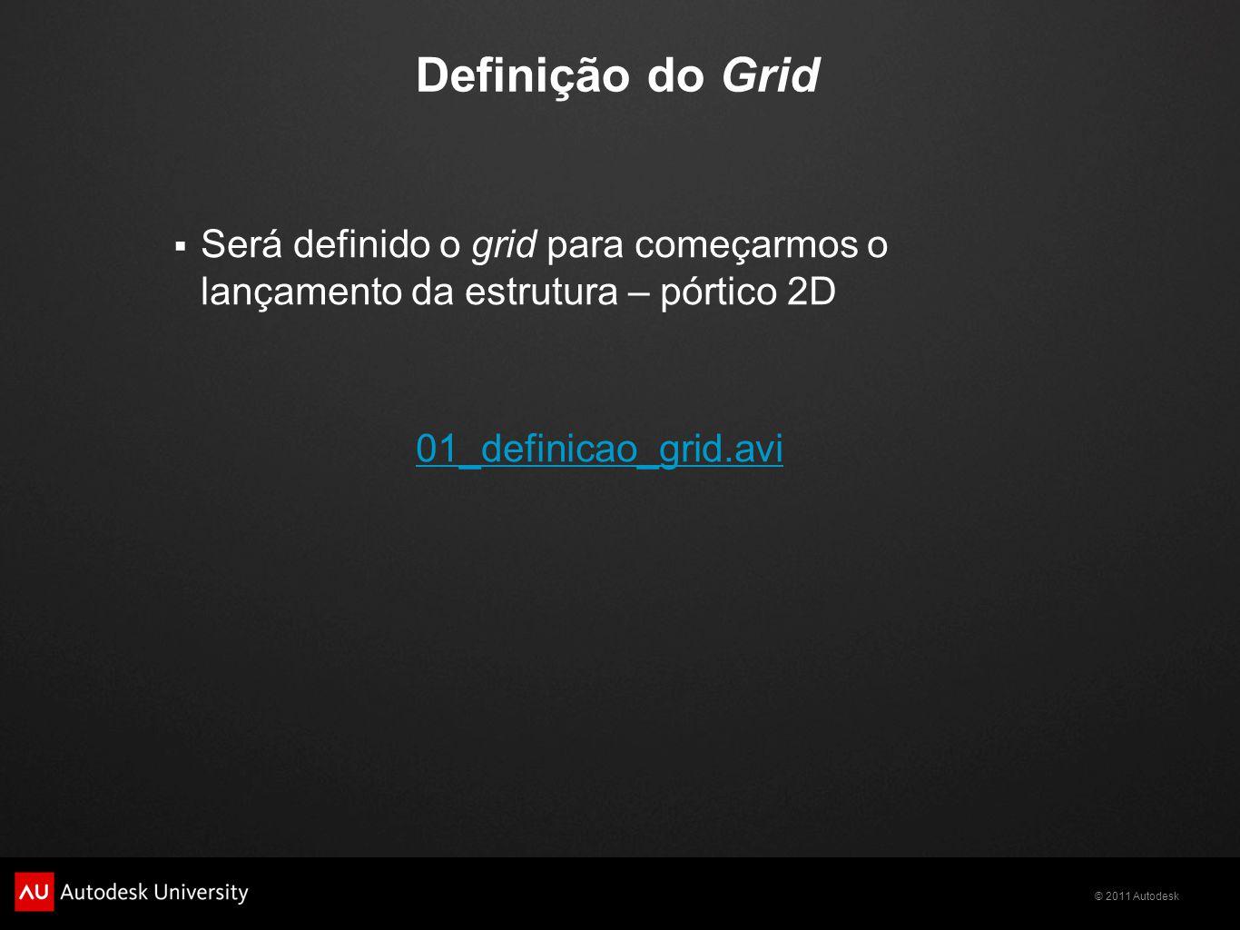 © 2011 Autodesk Definição do Grid  Será definido o grid para começarmos o lançamento da estrutura – pórtico 2D 01_definicao_grid.avi