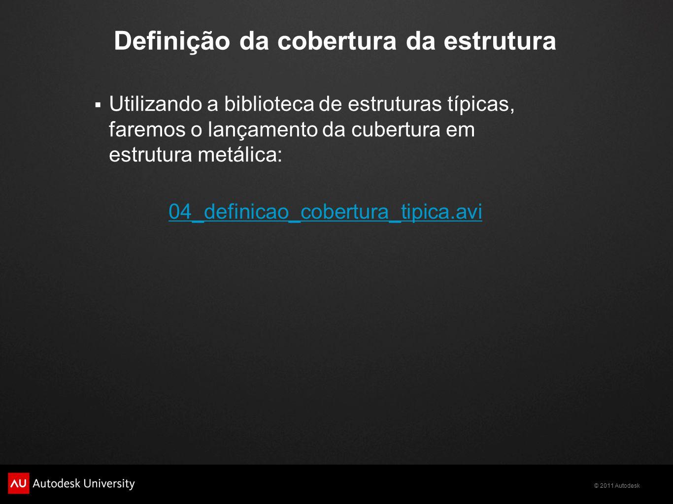 © 2011 Autodesk Definição da cobertura da estrutura  Utilizando a biblioteca de estruturas típicas, faremos o lançamento da cubertura em estrutura metálica: 04_definicao_cobertura_tipica.avi