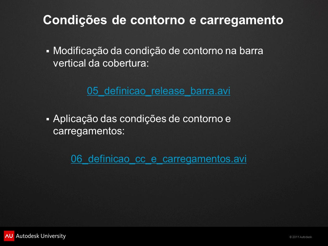 © 2011 Autodesk Condições de contorno e carregamento  Modificação da condição de contorno na barra vertical da cobertura: 05_definicao_release_barra.avi  Aplicação das condições de contorno e carregamentos: 06_definicao_cc_e_carregamentos.avi