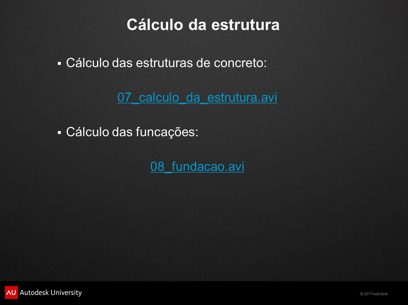 © 2011 Autodesk Cálculo da estrutura  Cálculo das estruturas de concreto: 07_calculo_da_estrutura.avi  Cálculo das funcações: 08_fundacao.avi