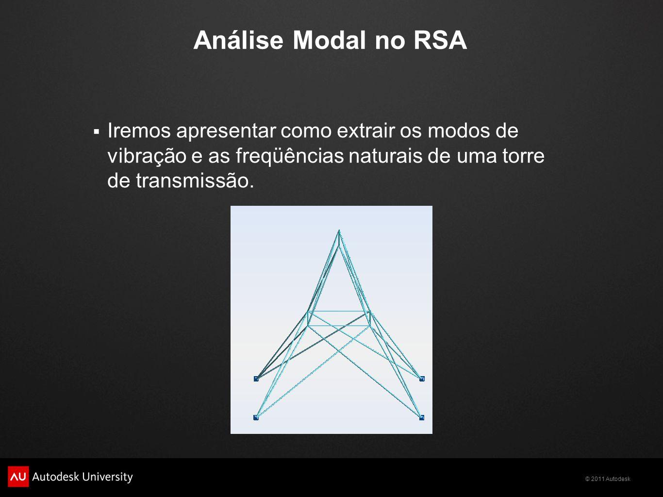 © 2011 Autodesk Análise Modal no RSA  Iremos apresentar como extrair os modos de vibração e as freqüências naturais de uma torre de transmissão.
