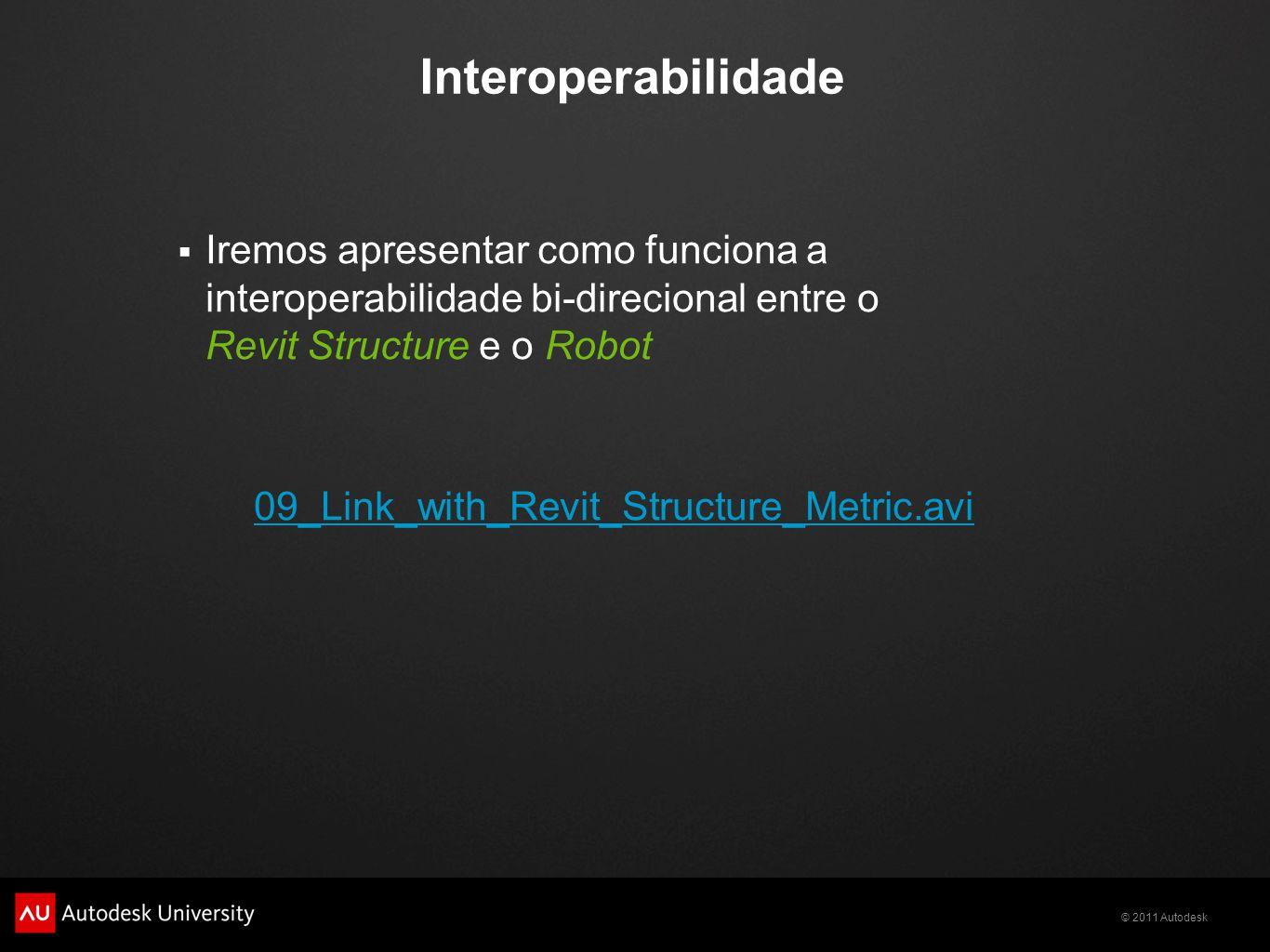 © 2011 Autodesk Interoperabilidade  Iremos apresentar como funciona a interoperabilidade bi-direcional entre o Revit Structure e o Robot 09_Link_with_Revit_Structure_Metric.avi