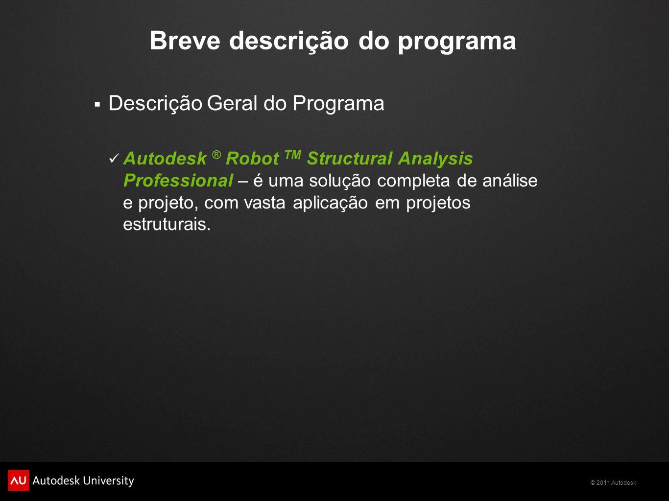 © 2011 Autodesk Breve descrição do programa  Descrição Geral do Programa Autodesk ® Robot TM Structural Analysis Professional – é uma solução completa de análise e projeto, com vasta aplicação em projetos estruturais.