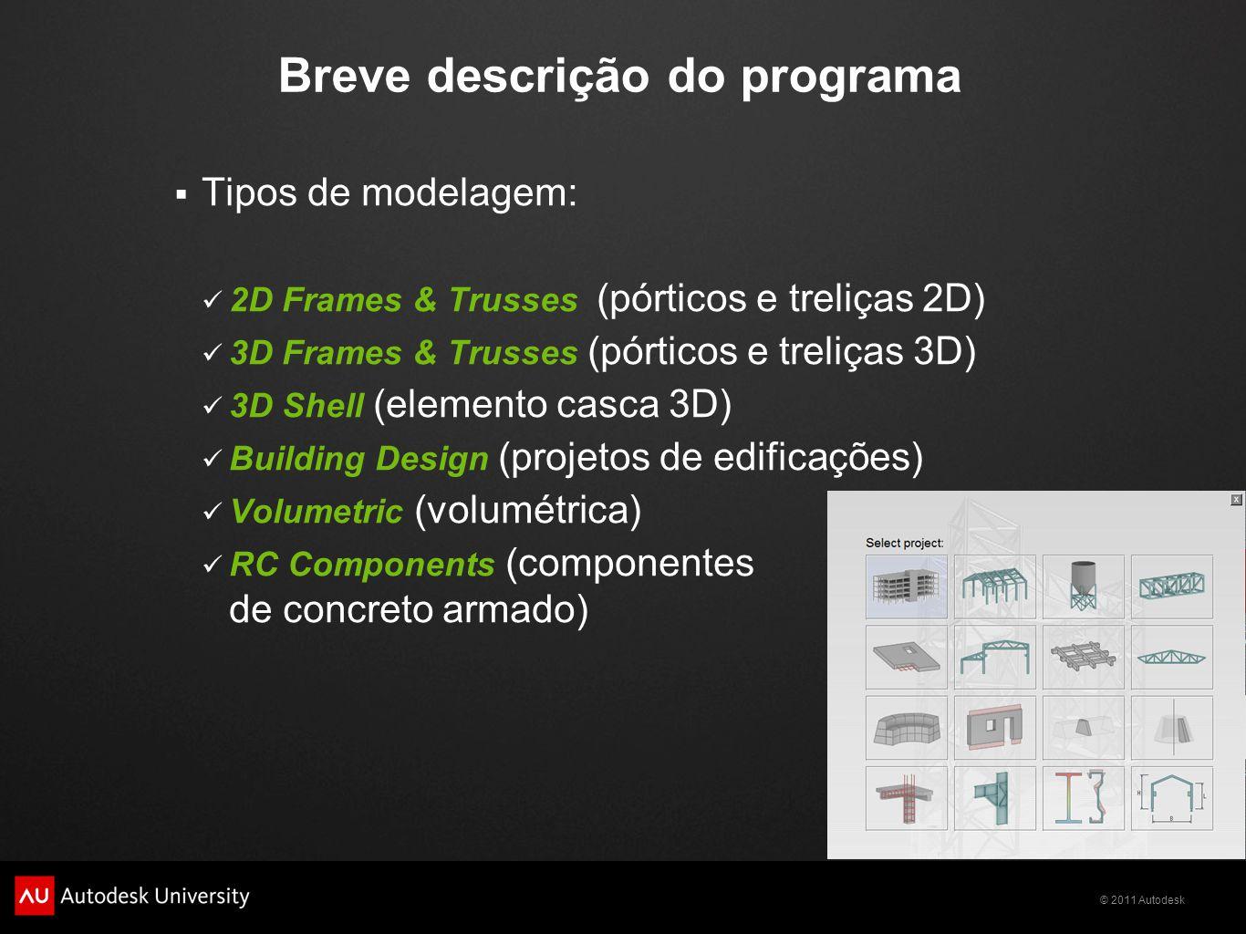 © 2011 Autodesk Breve descrição do programa  Tipos de modelagem: 2D Frames & Trusses (pórticos e treliças 2D) 3D Frames & Trusses (pórticos e treliças 3D) 3D Shell (elemento casca 3D) Building Design (projetos de edificações) Volumetric (volumétrica) RC Components (componentes de concreto armado)