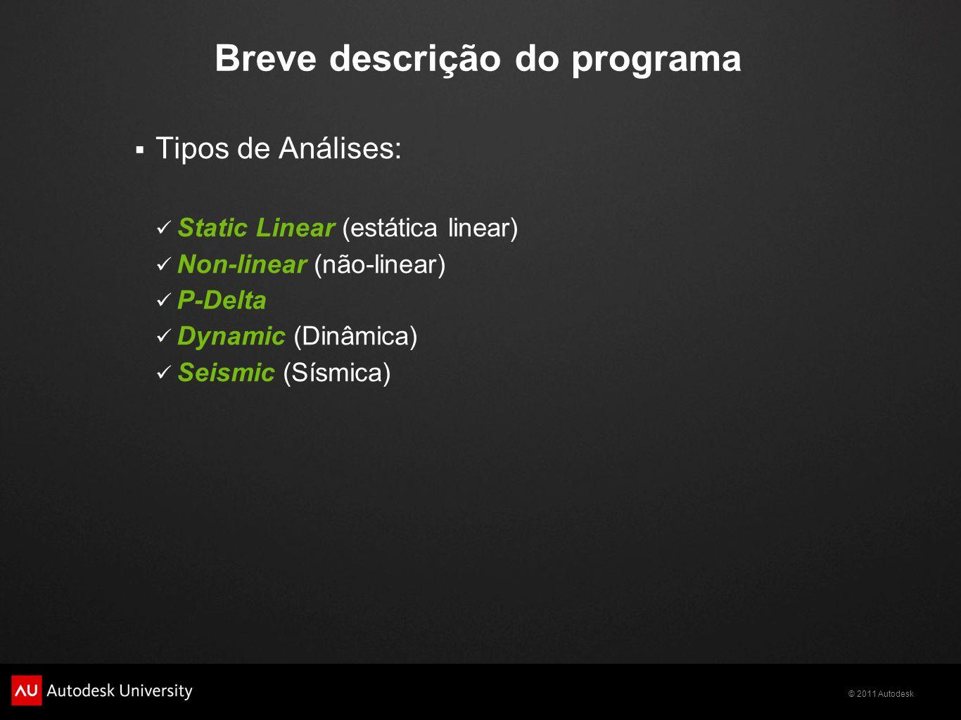© 2011 Autodesk Breve descrição do programa  Tipos de Análises: Static Linear (estática linear) Non-linear (não-linear) P-Delta Dynamic (Dinâmica) Seismic (Sísmica)