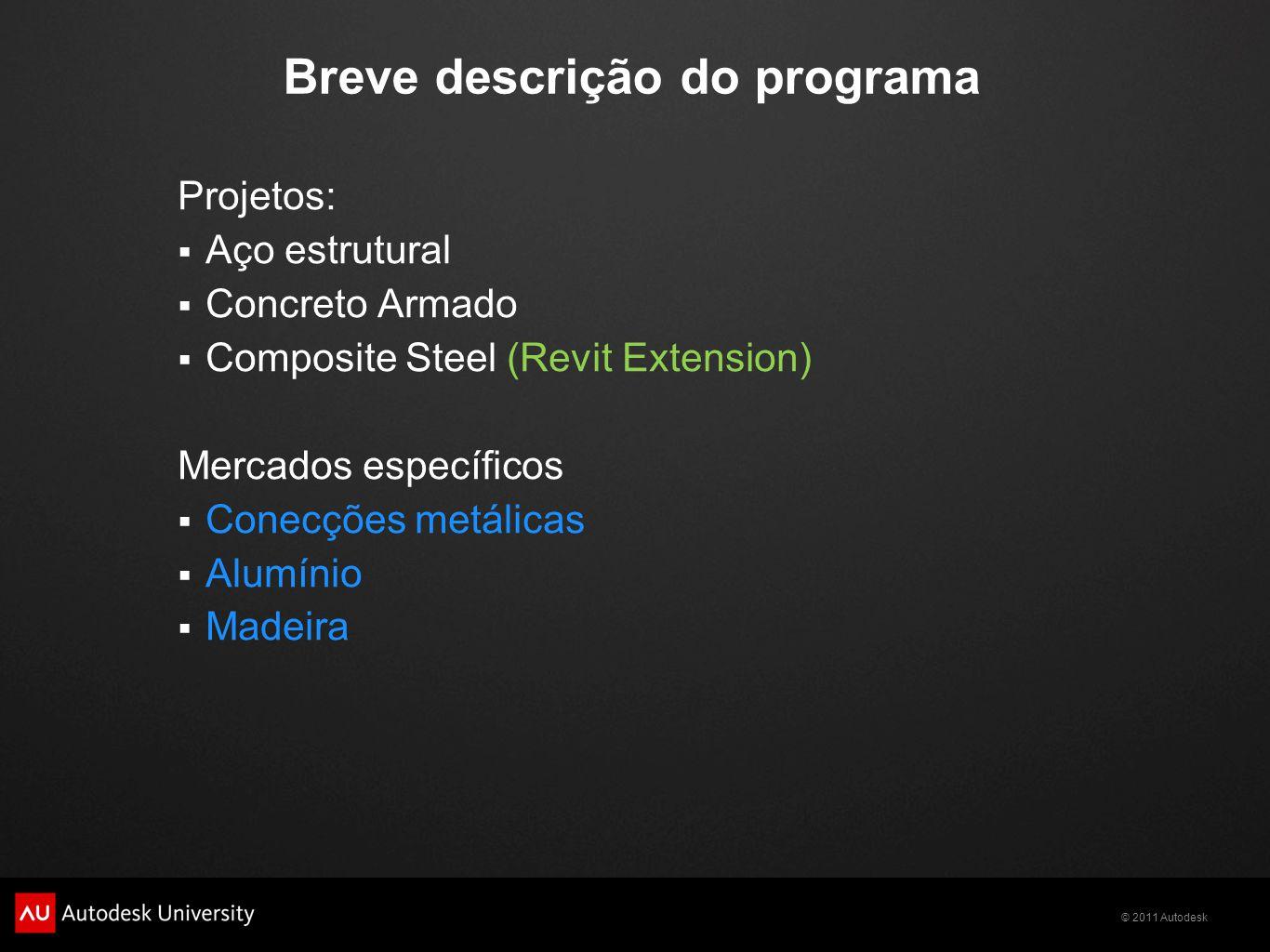 © 2011 Autodesk Breve descrição do programa Projetos:  Aço estrutural  Concreto Armado  Composite Steel (Revit Extension) Mercados específicos  Conecções metálicas  Alumínio  Madeira