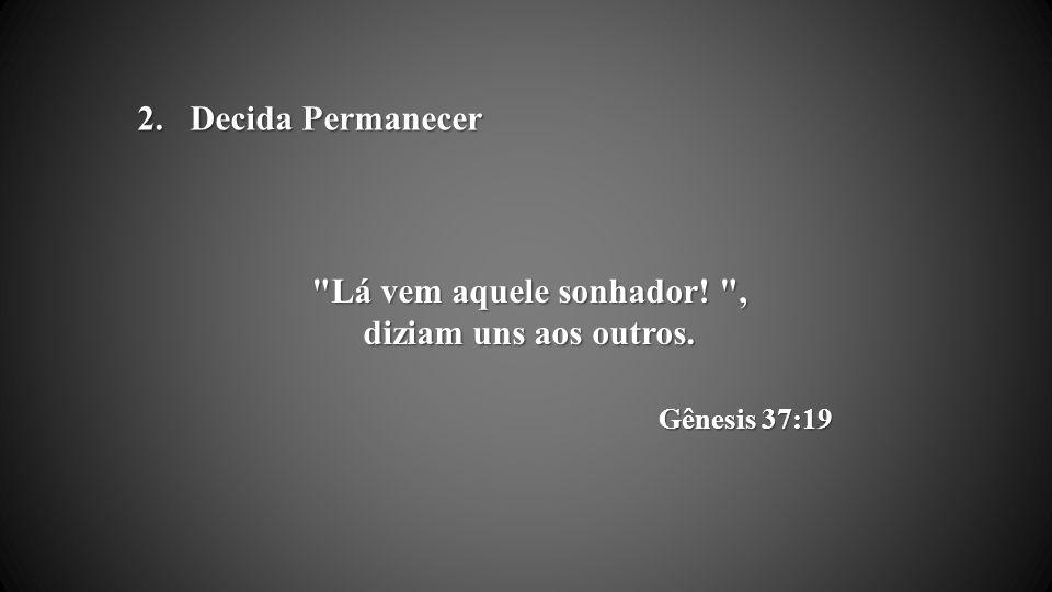 Lá vem aquele sonhador! , diziam uns aos outros. Gênesis 37:19 2.Decida Permanecer