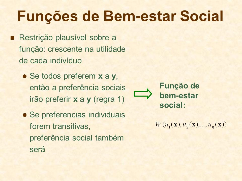 Funções de Bem-estar Social Restrição plausível sobre a função: crescente na utilidade de cada indivíduo Se todos preferem x a y, então a preferência