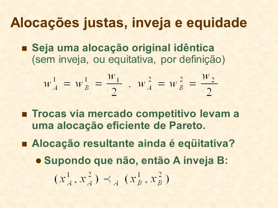 Alocações justas, inveja e equidade Seja uma alocação original idêntica (sem inveja, ou equitativa, por definição) Trocas via mercado competitivo leva